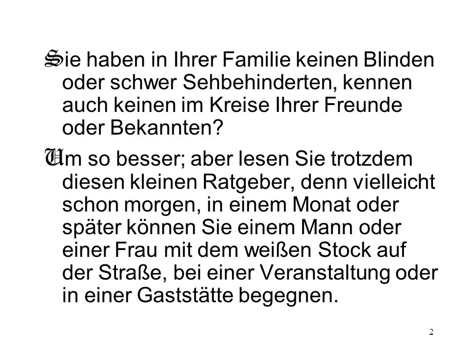 2 S ie haben in Ihrer Familie keinen Blinden oder schwer Sehbehinderten, kennen auch keinen im Kreise Ihrer Freunde oder Bekannten? U m so besser; abe