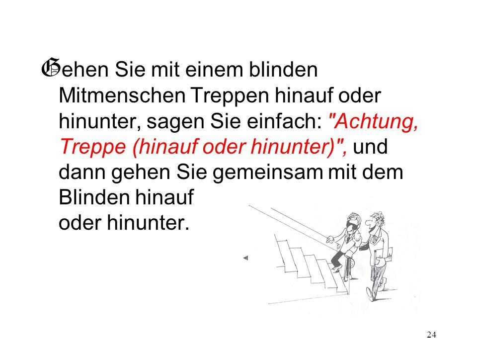 24 G ehen Sie mit einem blinden Mitmenschen Treppen hinauf oder hinunter, sagen Sie einfach: Achtung, Treppe (hinauf oder hinunter) , und dann gehen Sie gemeinsam mit dem Blinden hinauf oder hinunter.