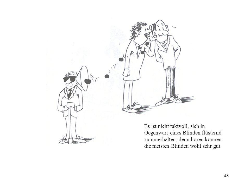 48 Es ist nicht taktvoll, sich in Gegenwart eines Blinden flüsternd zu unterhalten, denn hören können die meisten Blinden wohl sehr gut.