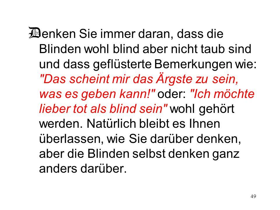 49 D enken Sie immer daran, dass die Blinden wohl blind aber nicht taub sind und dass geflüsterte Bemerkungen wie: Das scheint mir das Ärgste zu sein, was es geben kann! oder: Ich möchte lieber tot als blind sein wohl gehört werden.