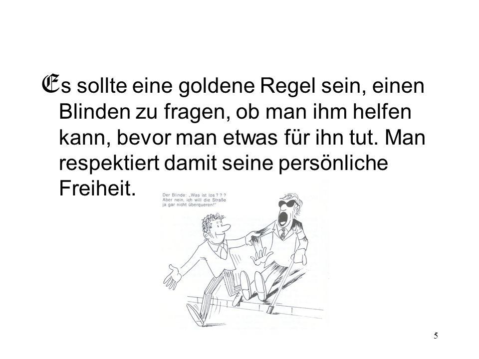 5 E s sollte eine goldene Regel sein, einen Blinden zu fragen, ob man ihm helfen kann, bevor man etwas für ihn tut. Man respektiert damit seine persön