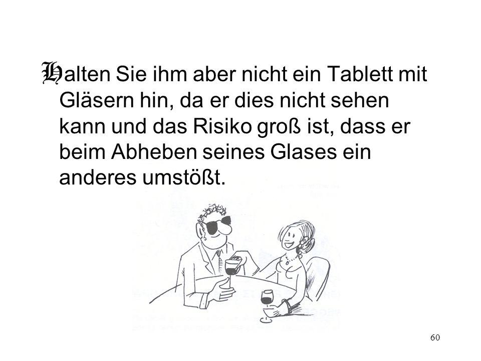 60 H alten Sie ihm aber nicht ein Tablett mit Gläsern hin, da er dies nicht sehen kann und das Risiko groß ist, dass er beim Abheben seines Glases ein anderes umstößt.