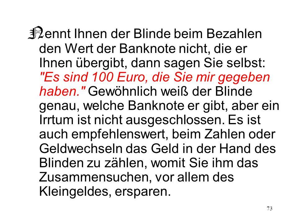 73 N ennt Ihnen der Blinde beim Bezahlen den Wert der Banknote nicht, die er Ihnen übergibt, dann sagen Sie selbst: Es sind 100 Euro, die Sie mir gegeben haben. Gewöhnlich weiß der Blinde genau, welche Banknote er gibt, aber ein Irrtum ist nicht ausgeschlossen.