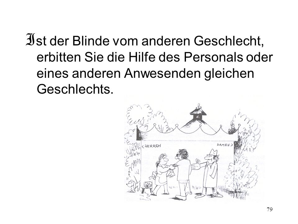 79 I st der Blinde vom anderen Geschlecht, erbitten Sie die Hilfe des Personals oder eines anderen Anwesenden gleichen Geschlechts.