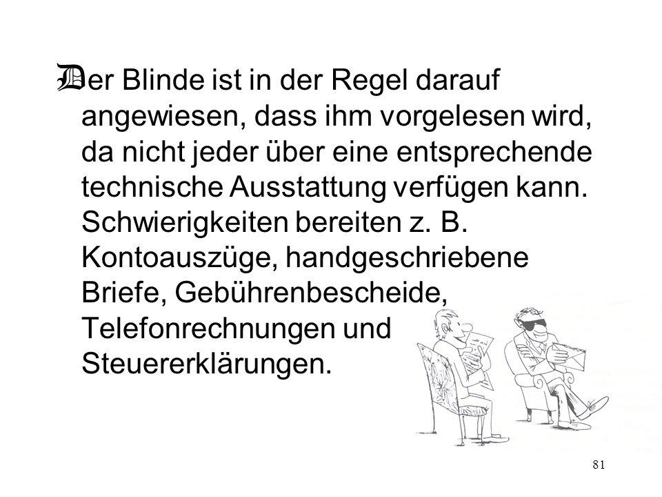 81 D er Blinde ist in der Regel darauf angewiesen, dass ihm vorgelesen wird, da nicht jeder über eine entsprechende technische Ausstattung verfügen ka