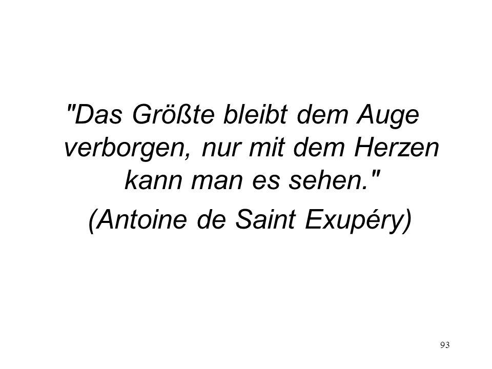 93 Das Größte bleibt dem Auge verborgen, nur mit dem Herzen kann man es sehen. (Antoine de Saint Exupéry)