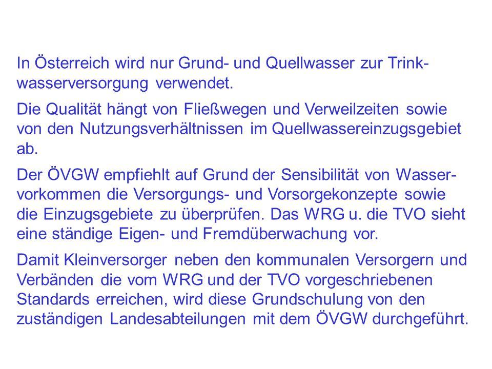 In Österreich wird nur Grund- und Quellwasser zur Trink- wasserversorgung verwendet. Die Qualität hängt von Fließwegen und Verweilzeiten sowie von den