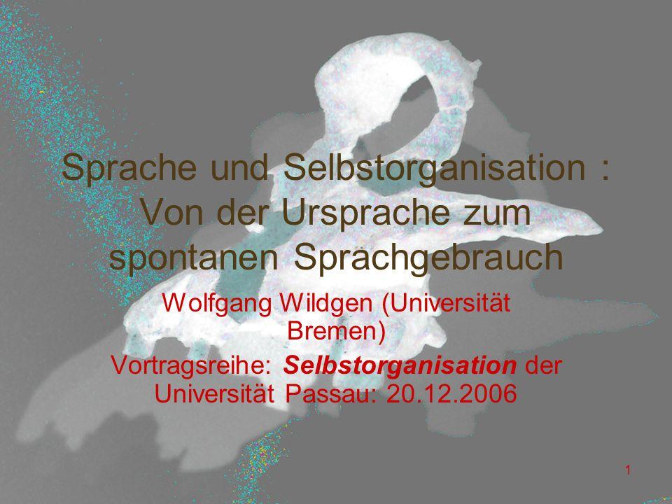 1 Sprache und Selbstorganisation : Von der Ursprache zum spontanen Sprachgebrauch Wolfgang Wildgen (Universität Bremen) Vortragsreihe: Selbstorganisation der Universität Passau: 20.12.2006