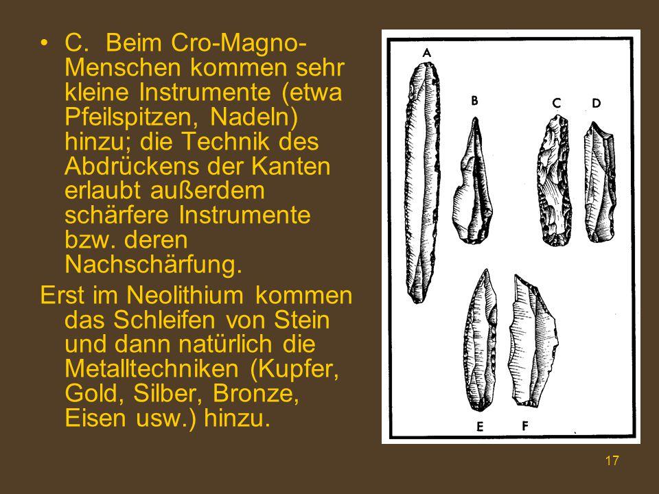 17 C.Beim Cro-Magno- Menschen kommen sehr kleine Instrumente (etwa Pfeilspitzen, Nadeln) hinzu; die Technik des Abdrückens der Kanten erlaubt außerdem schärfere Instrumente bzw.