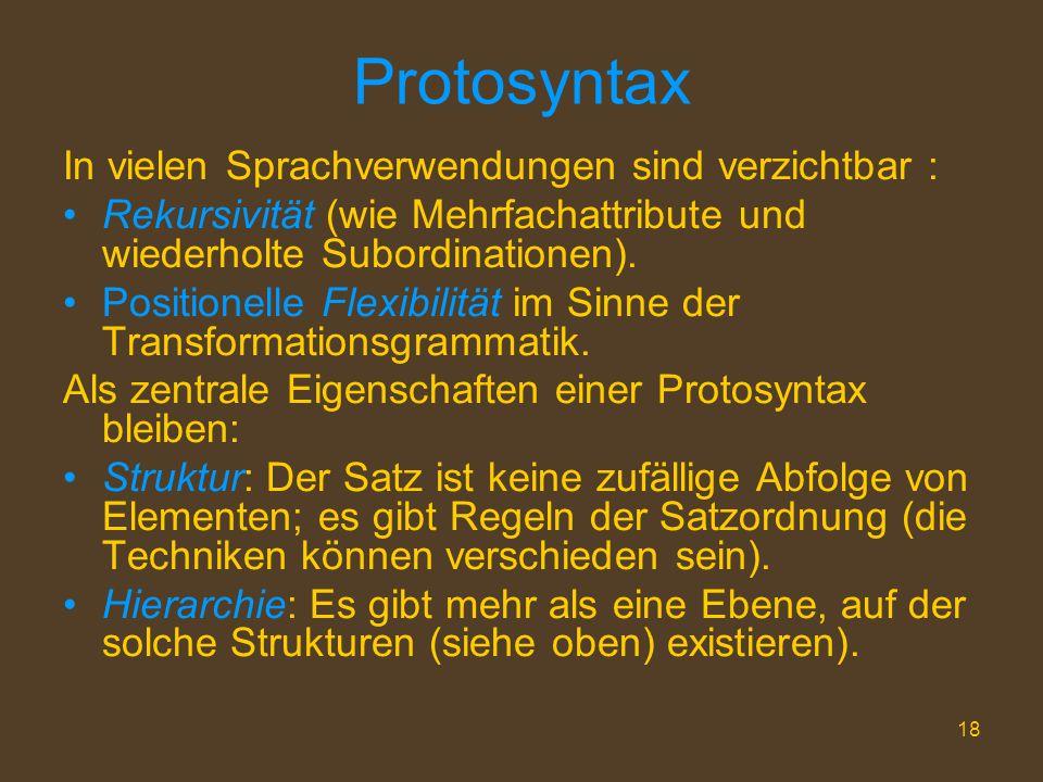 18 Protosyntax In vielen Sprachverwendungen sind verzichtbar : Rekursivität (wie Mehrfachattribute und wiederholte Subordinationen). Positionelle Flex