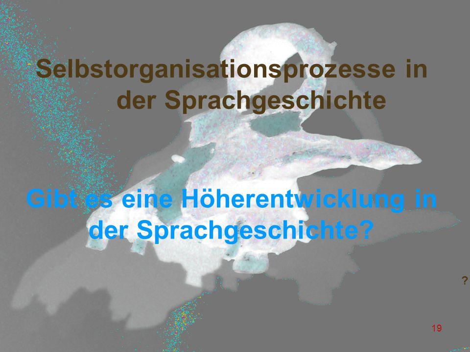 19 Selbstorganisationsprozesse in der Sprachgeschichte Gibt es eine Höherentwicklung in der Sprachgeschichte.