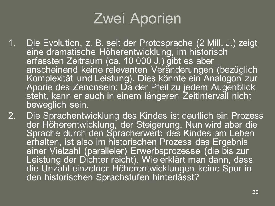 20 Zwei Aporien 1.Die Evolution, z. B. seit der Protosprache (2 Mill. J.) zeigt eine dramatische Höherentwicklung, im historisch erfassten Zeitraum (c