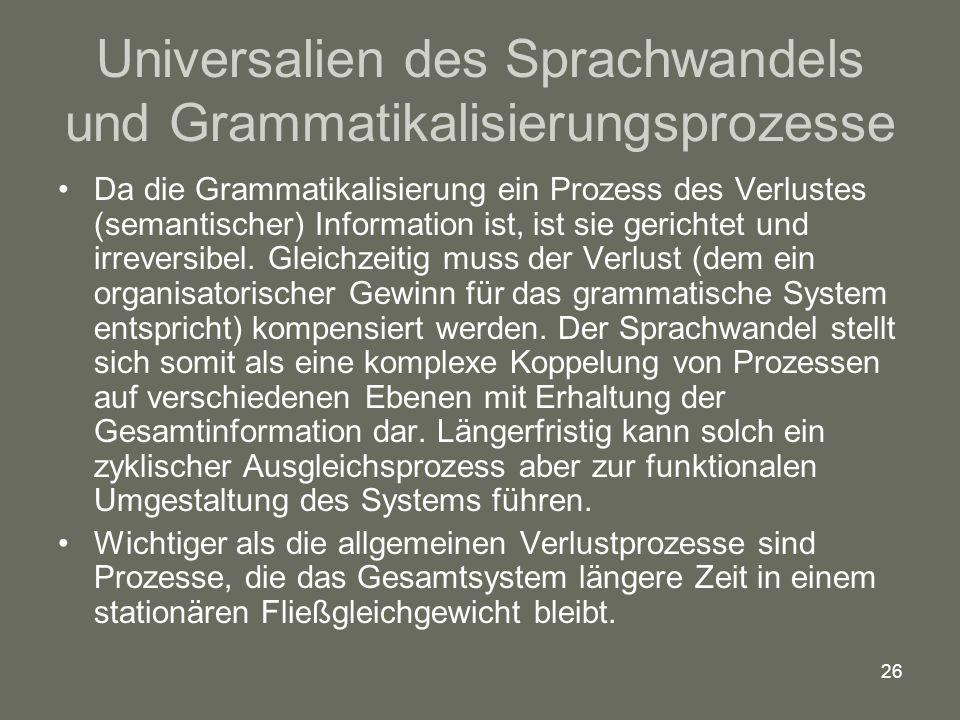 26 Universalien des Sprachwandels und Grammatikalisierungsprozesse Da die Grammatikalisierung ein Prozess des Verlustes (semantischer) Information ist, ist sie gerichtet und irreversibel.