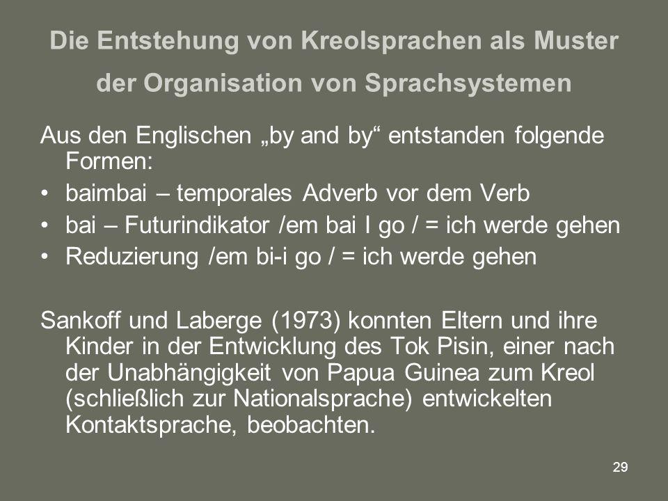 """29 Die Entstehung von Kreolsprachen als Muster der Organisation von Sprachsystemen Aus den Englischen """"by and by entstanden folgende Formen: baimbai – temporales Adverb vor dem Verb bai – Futurindikator /em bai I go / = ich werde gehen Reduzierung /em bi-i go / = ich werde gehen Sankoff und Laberge (1973) konnten Eltern und ihre Kinder in der Entwicklung des Tok Pisin, einer nach der Unabhängigkeit von Papua Guinea zum Kreol (schließlich zur Nationalsprache) entwickelten Kontaktsprache, beobachten."""