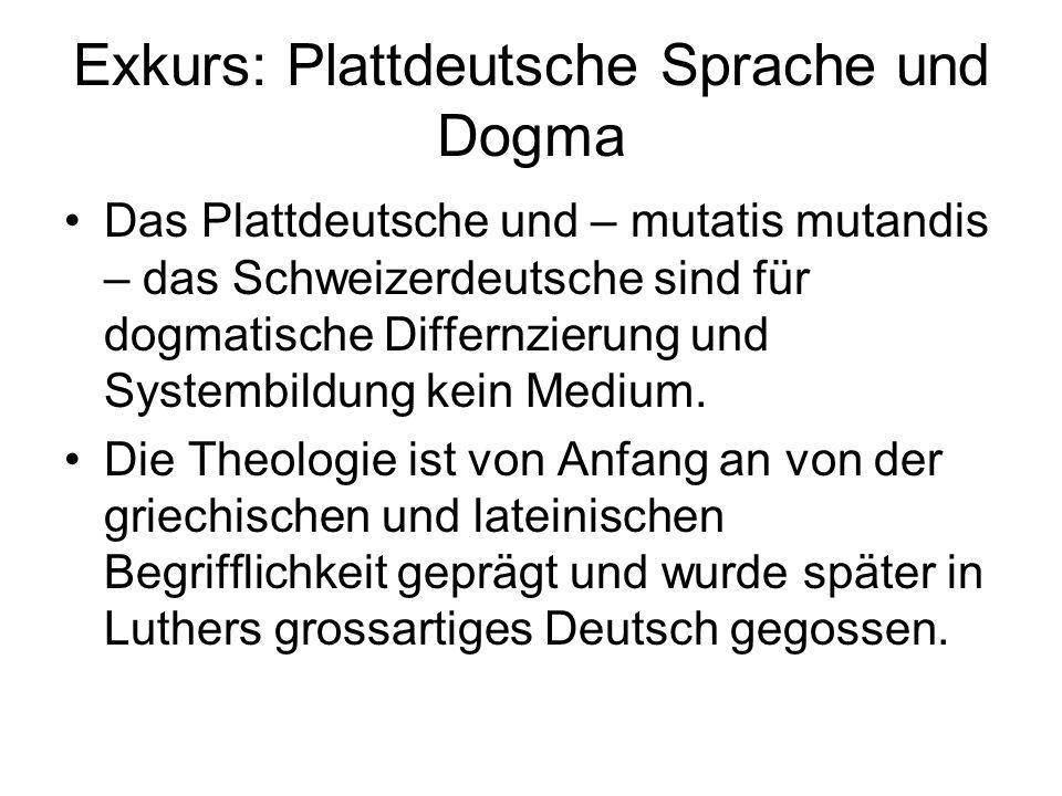 Exkurs: Plattdeutsche Sprache und Dogma Das Plattdeutsche und – mutatis mutandis – das Schweizerdeutsche sind für dogmatische Differnzierung und Systembildung kein Medium.
