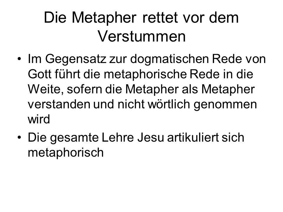 Die Metapher rettet vor dem Verstummen Im Gegensatz zur dogmatischen Rede von Gott führt die metaphorische Rede in die Weite, sofern die Metapher als Metapher verstanden und nicht wörtlich genommen wird Die gesamte Lehre Jesu artikuliert sich metaphorisch