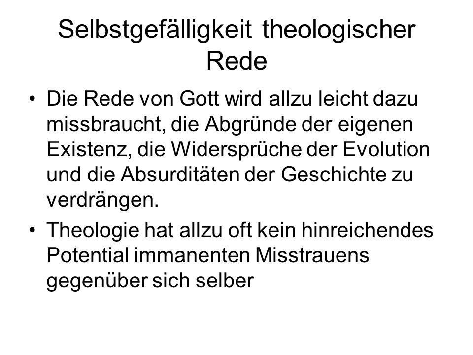 Selbstgefälligkeit theologischer Rede Die Rede von Gott wird allzu leicht dazu missbraucht, die Abgründe der eigenen Existenz, die Widersprüche der Evolution und die Absurditäten der Geschichte zu verdrängen.