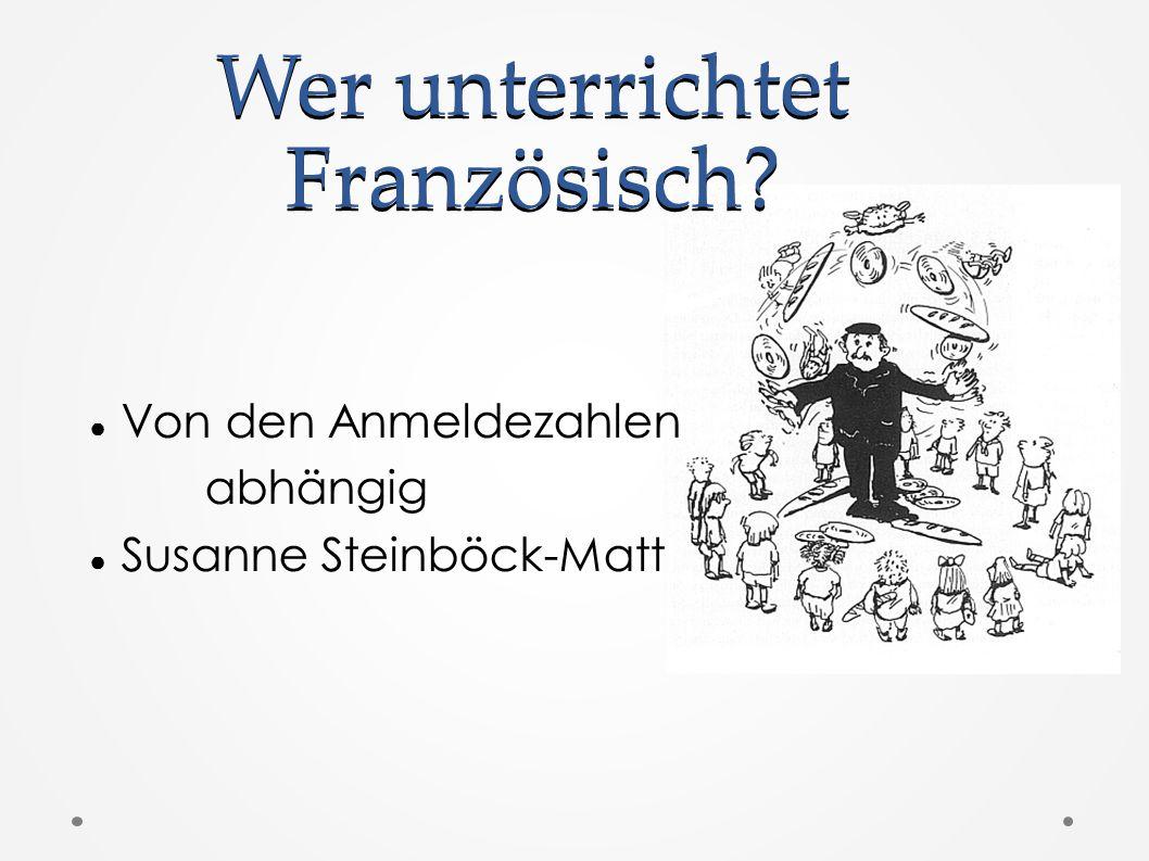 Wer unterrichtet Französisch? ● Von den Anmeldezahlen abhängig ● Susanne Steinböck-Matt