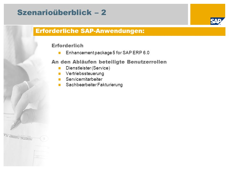 Szenarioüberblick – 2 Erforderlich Enhancement package 5 for SAP ERP 6.0 An den Abläufen beteiligte Benutzerrollen Dienstleister (Service) Vertriebssteuerung Servicemitarbeiter Sachbearbeiter Fakturierung Erforderliche SAP-Anwendungen: