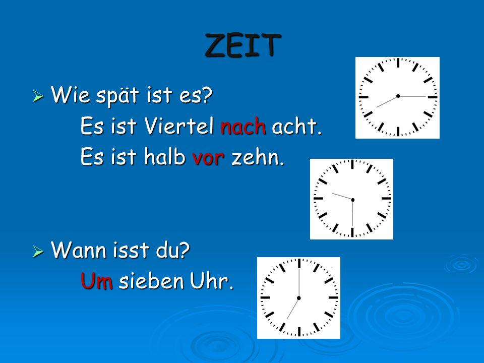 ZEIT  Wie spät ist es? Es ist Viertel nach acht. Es ist halb vor zehn.  Wann isst du? Um sieben Uhr.