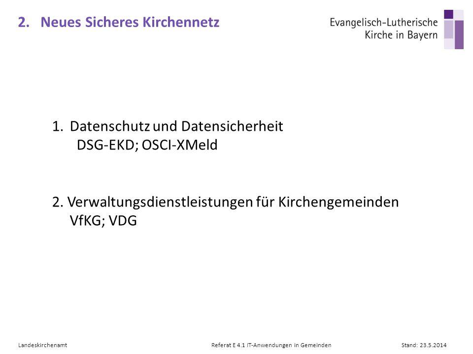 LandeskirchenamtReferat E 4.1 IT-Anwendungen in GemeindenStand: 23.5.2014 2. Neues Sicheres Kirchennetz 1.Datenschutz und Datensicherheit DSG-EKD; OSC