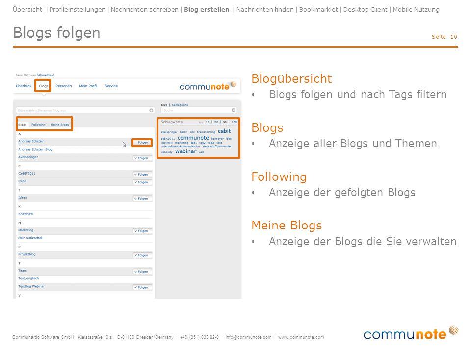 Communardo Software GmbH · Kleiststraße 10 a · D-01129 Dresden/Germany · +49 (351) 833 82-0 · info@communote.com · www.communote.com Seite Blogs folgen 10 Übersicht | Profileinstellungen | Nachrichten schreiben | Blog erstellen | Nachrichten finden | Bookmarklet | Desktop Client | Mobile Nutzung Blogübersicht Blogs folgen und nach Tags filtern Blogs Anzeige aller Blogs und Themen Following Anzeige der gefolgten Blogs Meine Blogs Anzeige der Blogs die Sie verwalten