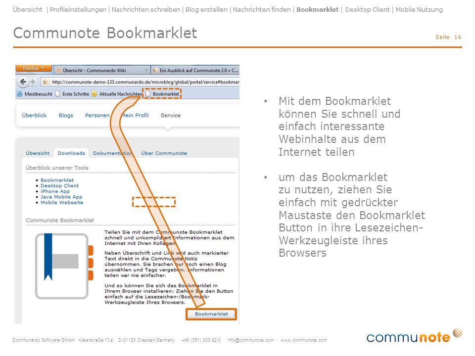 Communardo Software GmbH · Kleiststraße 10 a · D-01129 Dresden/Germany · +49 (351) 833 82-0 · info@communote.com · www.communote.com Seite Communote Bookmarklet 14 Übersicht | Profileinstellungen | Nachrichten schreiben | Blog erstellen | Nachrichten finden | Bookmarklet | Desktop Client | Mobile Nutzung Mit dem Bookmarklet können Sie schnell und einfach interessante Webinhalte aus dem Internet teilen um das Bookmarklet zu nutzen, ziehen Sie einfach mit gedrückter Maustaste den Bookmarklet Button in ihre Lesezeichen- Werkzeugleiste ihres Browsers
