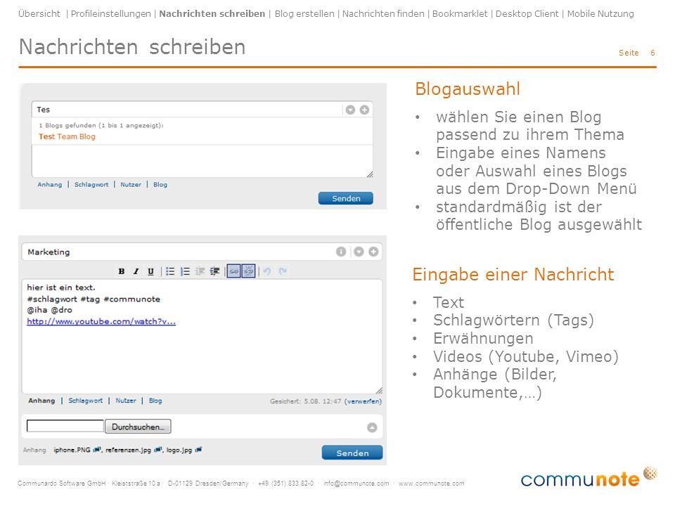 Communardo Software GmbH · Kleiststraße 10 a · D-01129 Dresden/Germany · +49 (351) 833 82-0 · info@communote.com · www.communote.com Seite Nachrichten schreiben 6 Übersicht | Profileinstellungen | Nachrichten schreiben | Blog erstellen | Nachrichten finden | Bookmarklet | Desktop Client | Mobile Nutzung Blogauswahl wählen Sie einen Blog passend zu ihrem Thema Eingabe eines Namens oder Auswahl eines Blogs aus dem Drop-Down Menü standardmäßig ist der öffentliche Blog ausgewählt Eingabe einer Nachricht Text Schlagwörtern (Tags) Erwähnungen Videos (Youtube, Vimeo) Anhänge (Bilder, Dokumente,…)