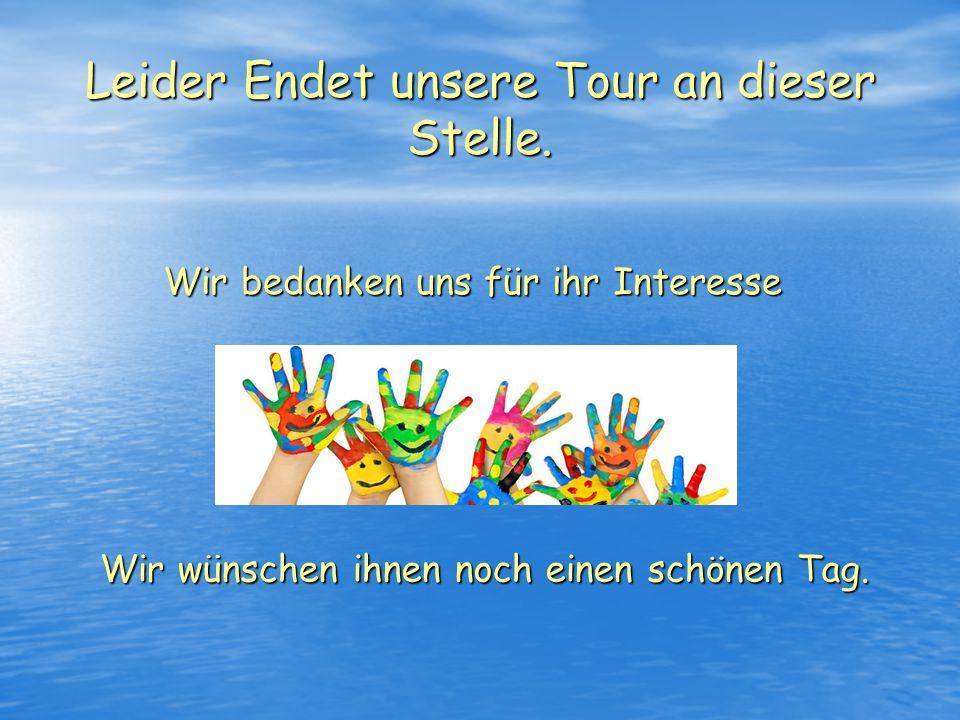 Leider Endet unsere Tour an dieser Stelle. Wir bedanken uns für ihr Interesse Wir wünschen ihnen noch einen schönen Tag.