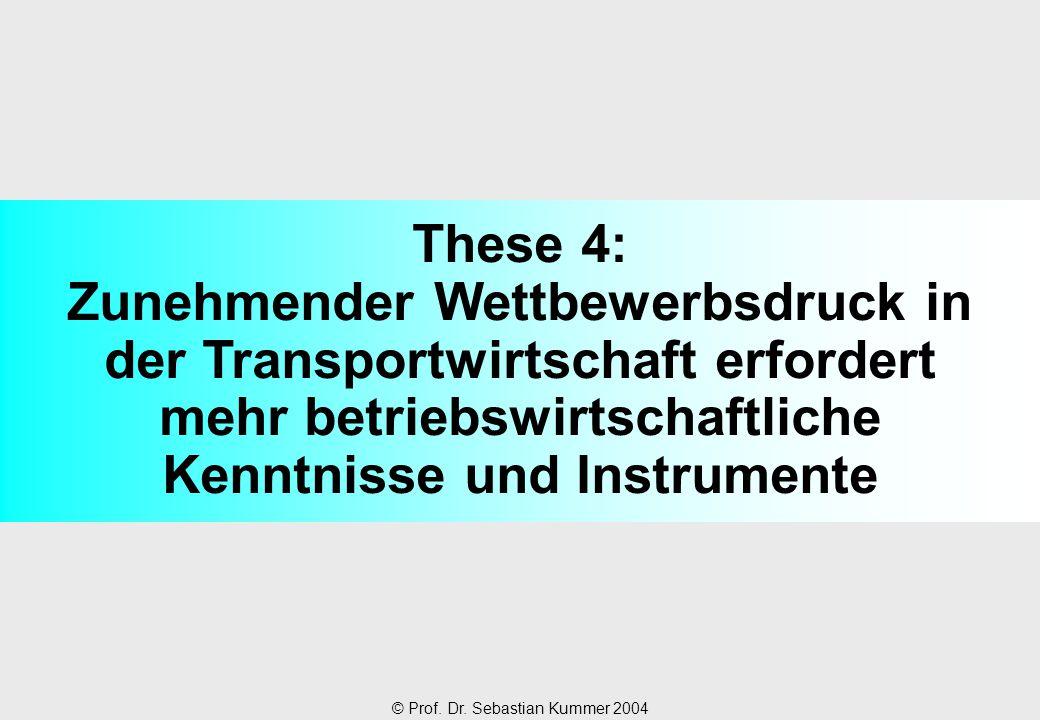 © Prof. Dr. Sebastian Kummer 2004 These 4: Zunehmender Wettbewerbsdruck in der Transportwirtschaft erfordert mehr betriebswirtschaftliche Kenntnisse u
