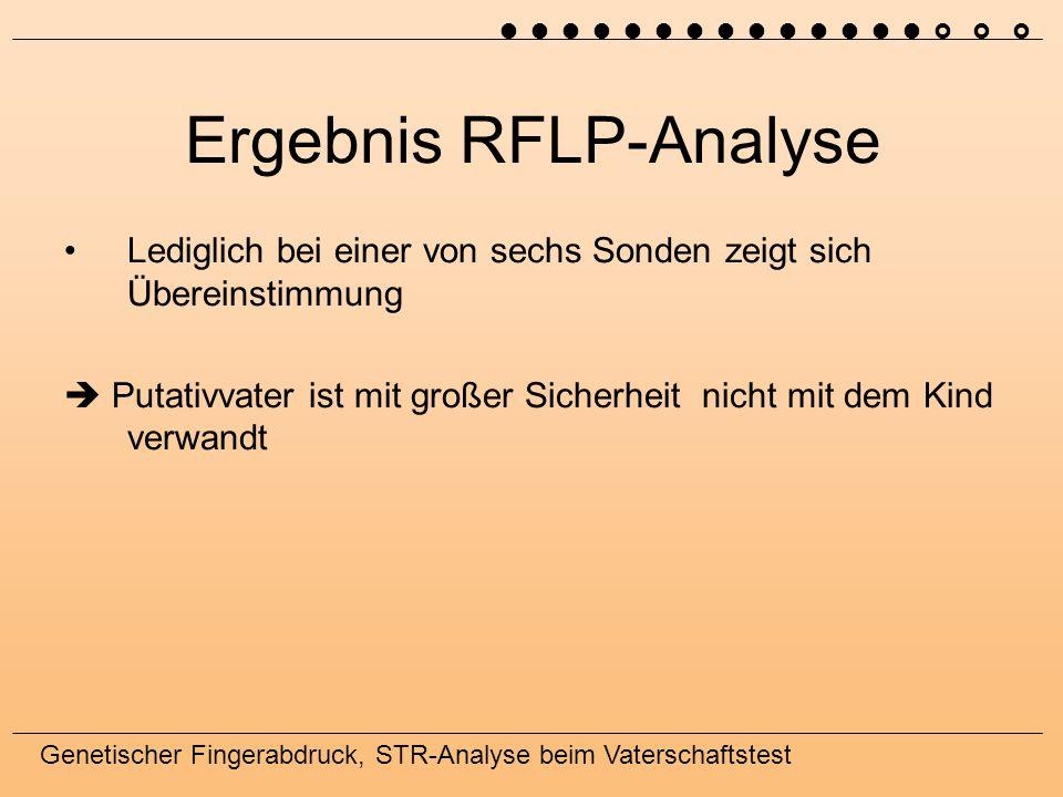 Genetischer Fingerabdruck, STR-Analyse beim Vaterschaftstest Ergebnis RFLP-Analyse Lediglich bei einer von sechs Sonden zeigt sich Übereinstimmung  Putativvater ist mit großer Sicherheit nicht mit dem Kind verwandt 