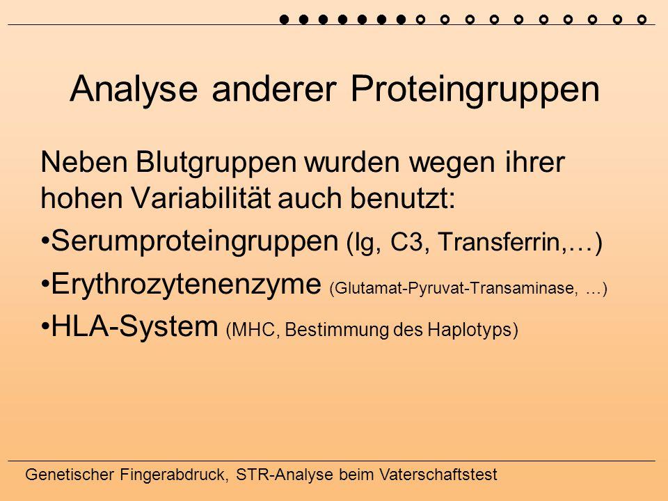 Genetischer Fingerabdruck, STR-Analyse beim Vaterschaftstest Analyse anderer Proteingruppen Neben Blutgruppen wurden wegen ihrer hohen Variabilität auch benutzt: Serumproteingruppen (Ig, C3, Transferrin,…) Erythrozytenenzyme (Glutamat-Pyruvat-Transaminase, …) HLA-System (MHC, Bestimmung des Haplotyps) 