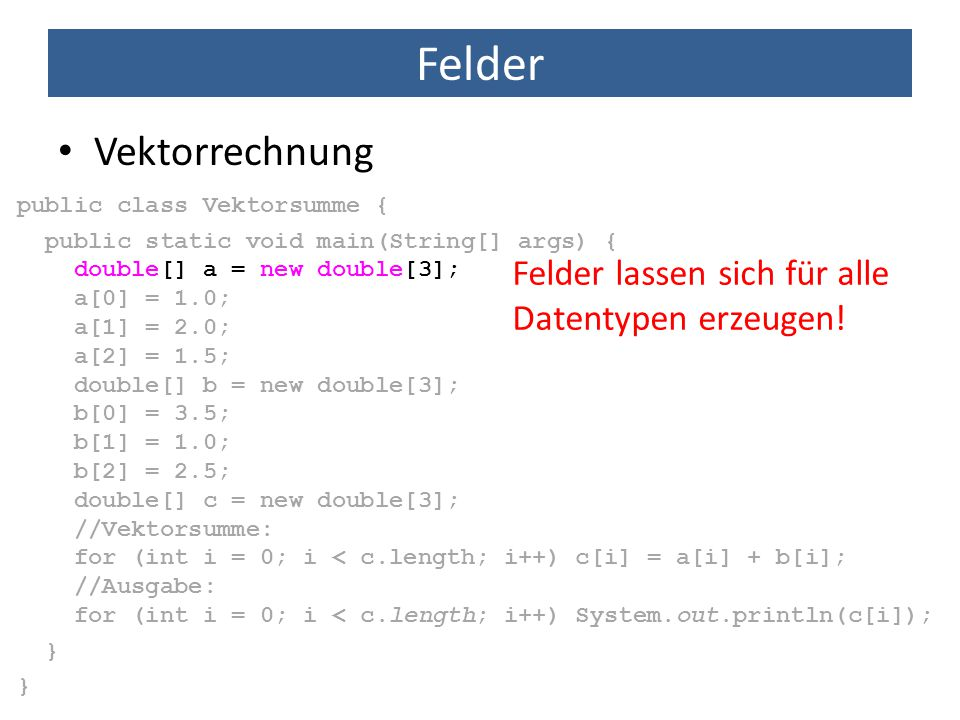 Felder Vektorrechnung public class Vektorsumme { public static void main(String[] args) { double[] a = new double[3]; a[0] = 1.0; a[1] = 2.0; a[2] = 1