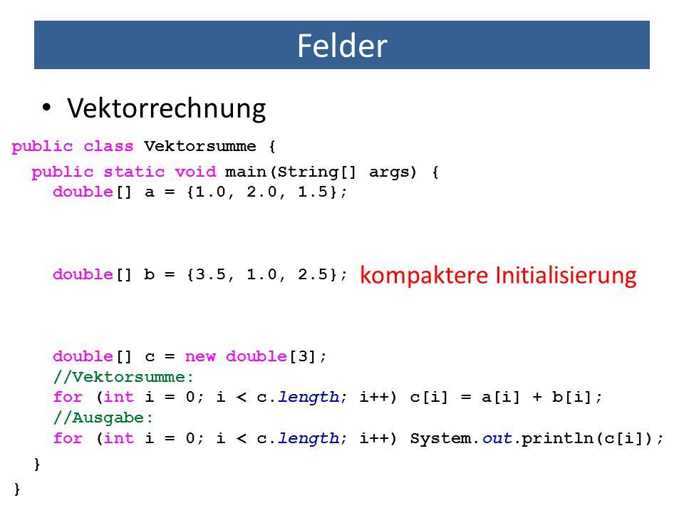 Felder Vektorrechnung public class Vektorsumme { public static void main(String[] args) { double[] a = {1.0, 2.0, 1.5}; double[] b = {3.5, 1.0, 2.5};