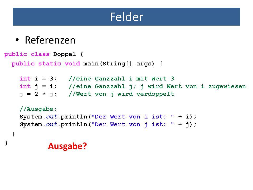 Felder Referenzen public class Doppel { public static void main(String[] args) { int i = 3; //eine Ganzzahl i mit Wert 3 int j = i; //eine Ganzzahl j;