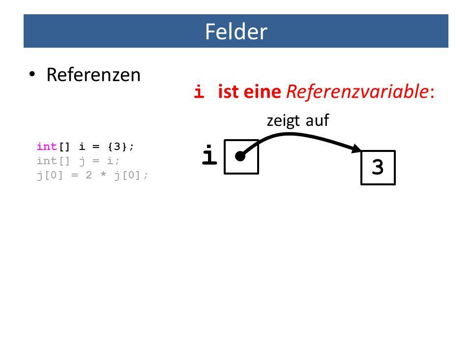 Felder Referenzen int[] i = {3}; int[] j = i; j[0] = 2 * j[0]; 3 zeigt auf i ist eine Referenzvariable: i