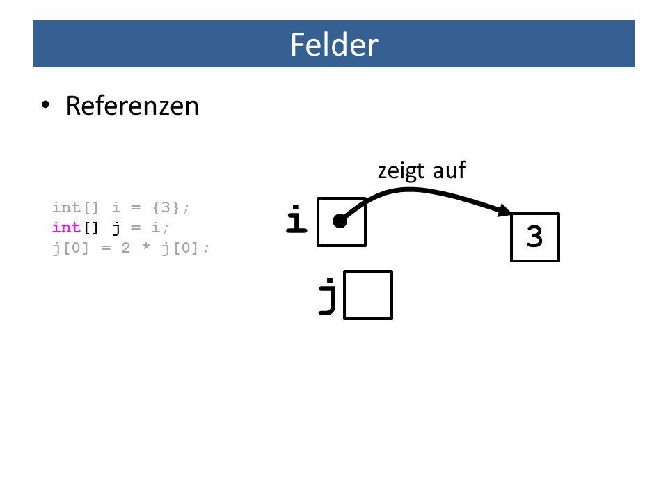 Felder Referenzen int[] i = {3}; int[] j = i; j[0] = 2 * j[0]; 3 zeigt auf i j
