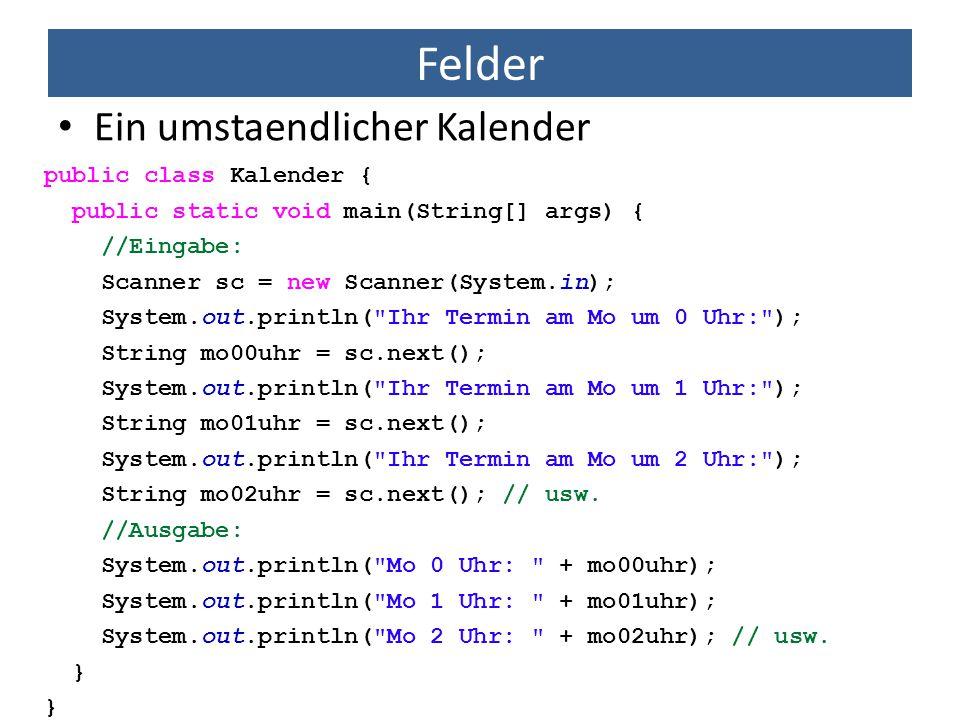 Felder Ein umstaendlicher Kalender public class Kalender { public static void main(String[] args) { //Eingabe: Scanner sc = new Scanner(System.in); Sy