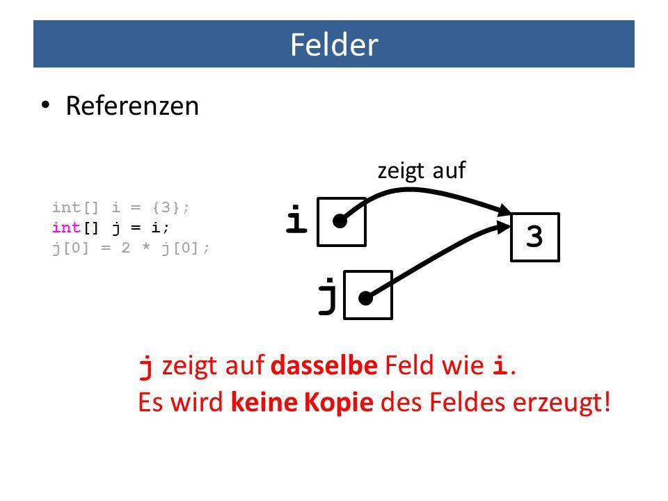 Felder Referenzen int[] i = {3}; int[] j = i; j[0] = 2 * j[0]; 3 zeigt auf j zeigt auf dasselbe Feld wie i. Es wird keine Kopie des Feldes erzeugt! i