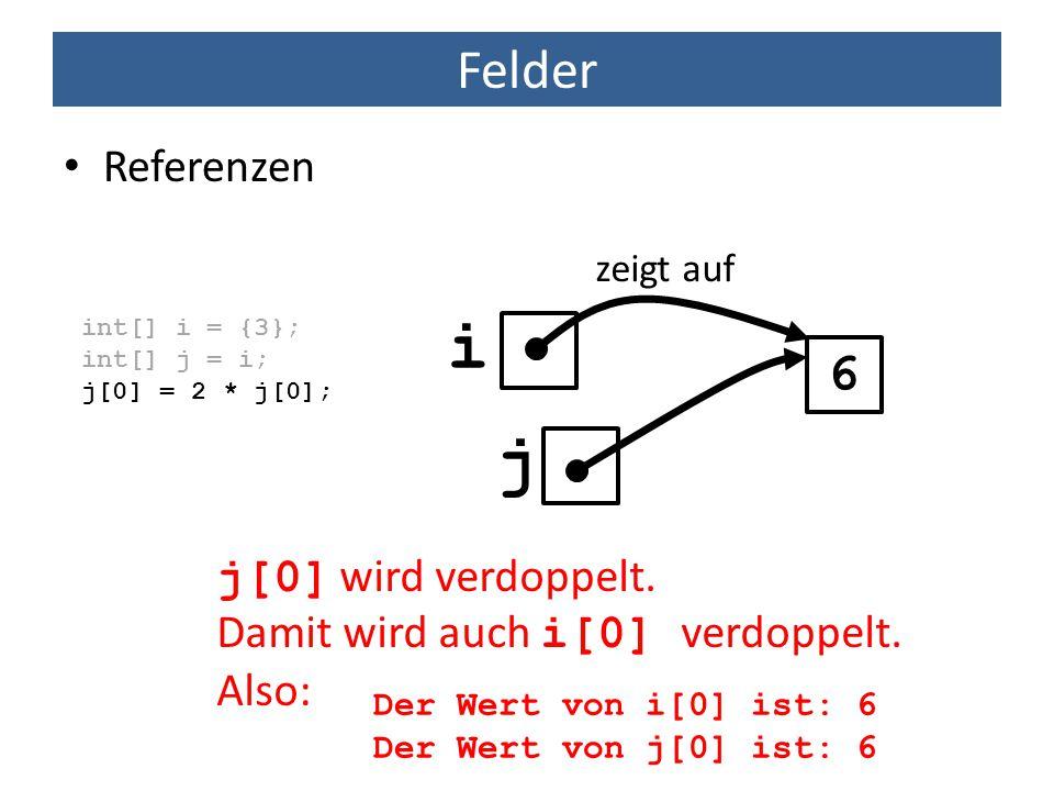 Felder Referenzen int[] i = {3}; int[] j = i; j[0] = 2 * j[0]; 6 zeigt auf j[0] wird verdoppelt. Damit wird auch i[0] verdoppelt. Also: Der Wert von i