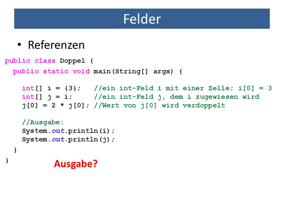 Felder Referenzen public class Doppel { public static void main(String[] args) { int[] i = {3}; //ein int-Feld i mit einer Zelle; i[0] = 3 int[] j = i