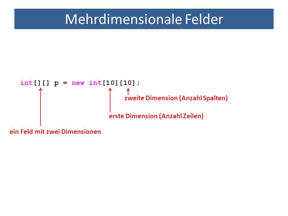 Mehrdimensionale Felder int[][] p = new int[10][10]; erste Dimension (Anzahl Zeilen) zweite Dimension (Anzahl Spalten) ein Feld mit zwei Dimensionen