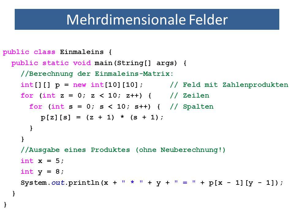 Mehrdimensionale Felder public class Einmaleins { public static void main(String[] args) { //Berechnung der Einmaleins-Matrix: int[][] p = new int[10]