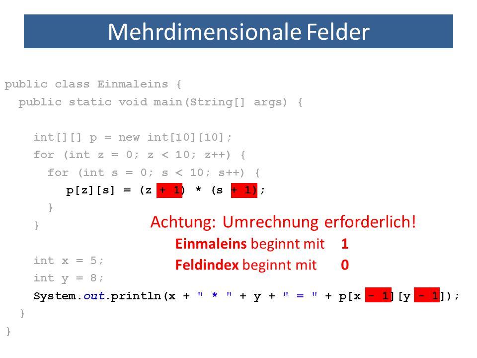 Mehrdimensionale Felder public class Einmaleins { public static void main(String[] args) { int[][] p = new int[10][10]; for (int z = 0; z < 10; z++) {