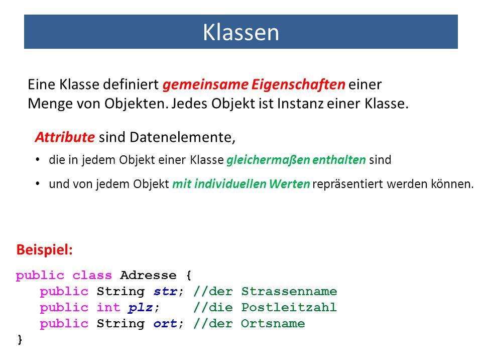 Klassen Eine Klasse definiert gemeinsame Eigenschaften einer Menge von Objekten. Jedes Objekt ist Instanz einer Klasse. public class Adresse { public