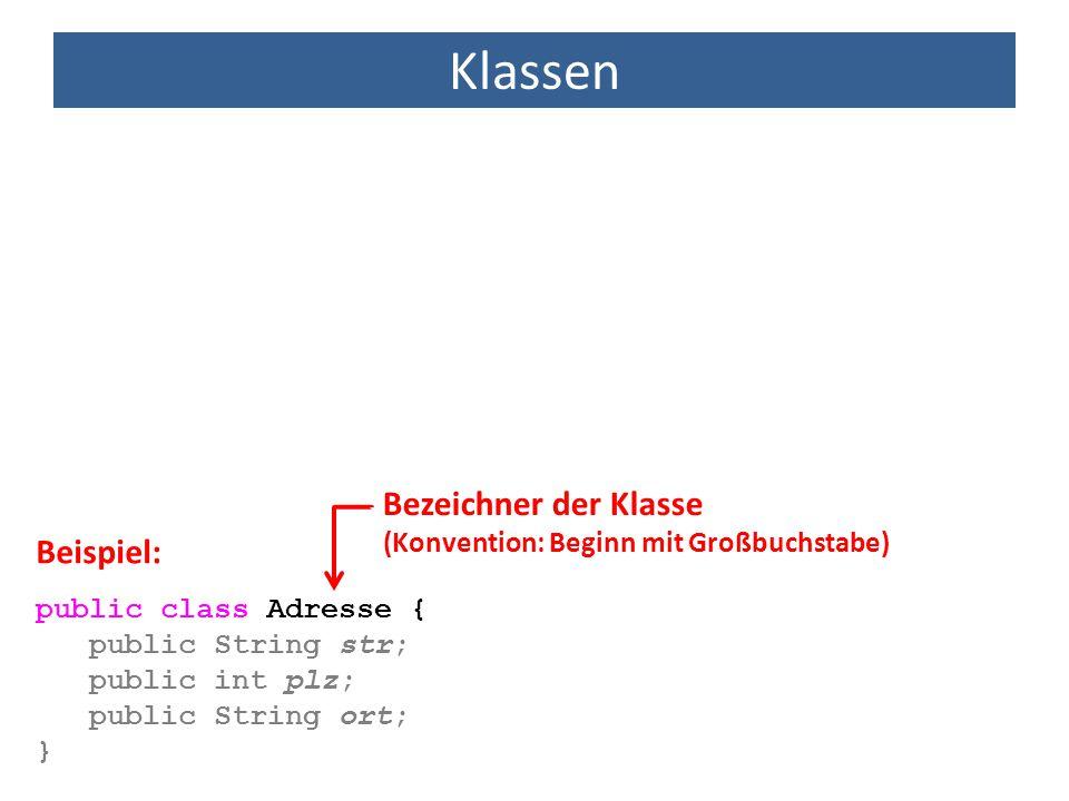 Klassen public class Adresse { public String str; public int plz; public String ort; } Beispiel: Bezeichner der Klasse (Konvention: Beginn mit Großbuc