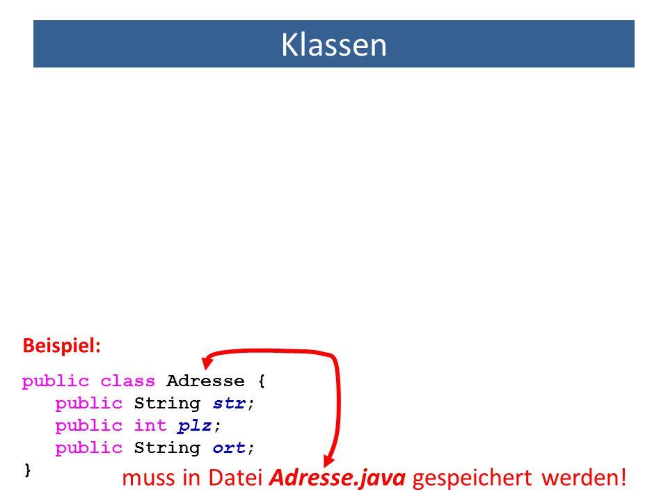 Klassen public class Adresse { public String str; public int plz; public String ort; } Beispiel: muss in Datei Adresse.java gespeichert werden!