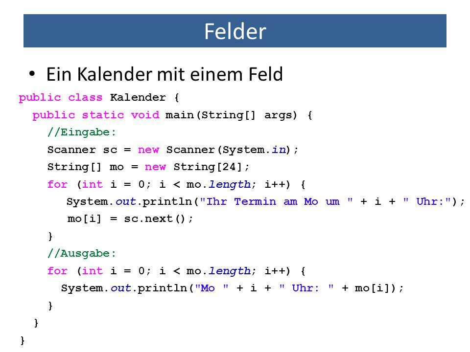 Felder Ein Kalender mit einem Feld public class Kalender { public static void main(String[] args) { //Eingabe: Scanner sc = new Scanner(System.in); St