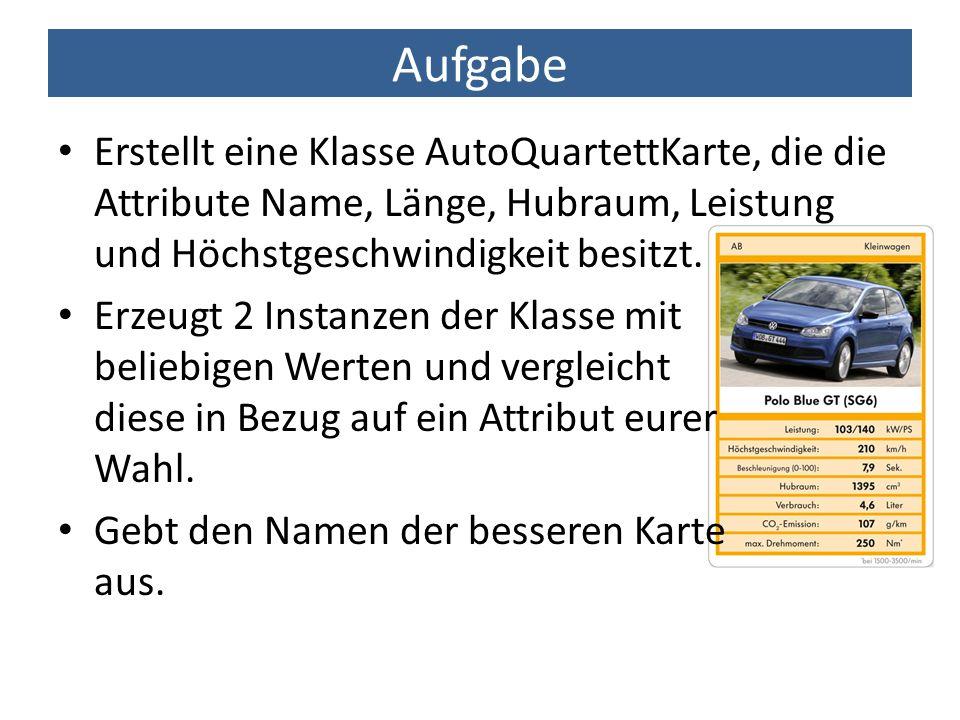 Aufgabe Erstellt eine Klasse AutoQuartettKarte, die die Attribute Name, Länge, Hubraum, Leistung und Höchstgeschwindigkeit besitzt. Erzeugt 2 Instanze