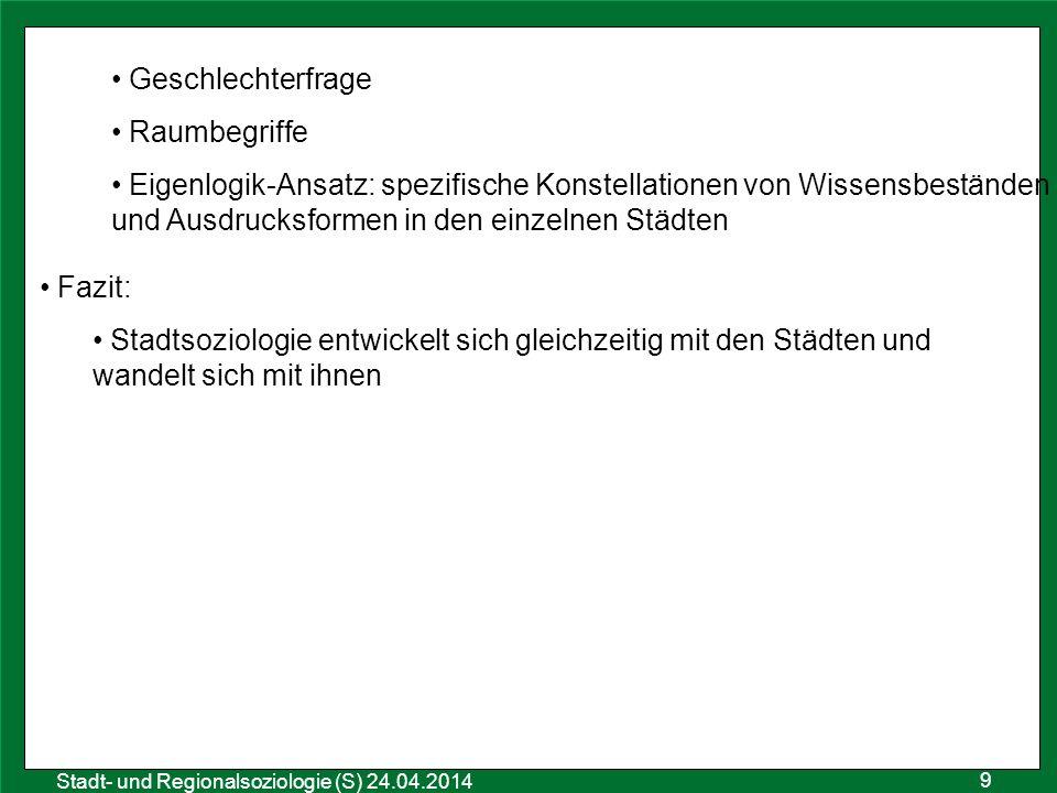 9 Sozialraumanalyse 25.10.2011 Stadt- und Regionalsoziologie (S) 24.04.2014 Geschlechterfrage Raumbegriffe Eigenlogik-Ansatz: spezifische Konstellatio